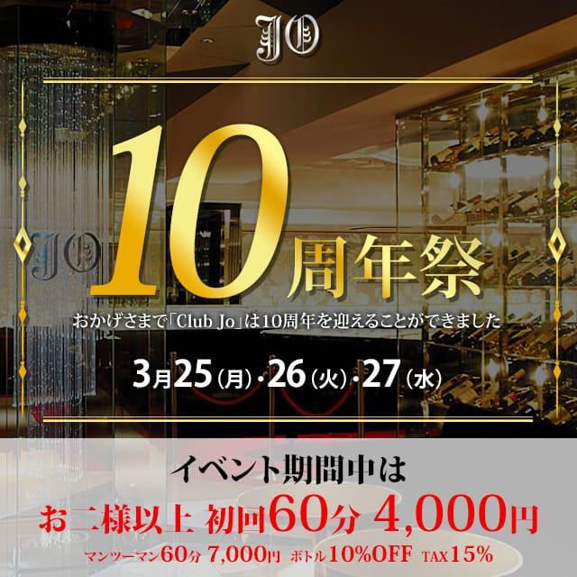Club Jo 10ht Anniversary おかげさまで「Club Jo」は10周年を迎えることができました 3月25(月)・26(火)・27(水)イベント期間中はお二様以上 初回60分 4,000円 マンツーマン60分 7,000円 ボトル10%OFF TAX15%